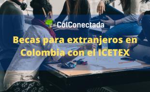 Icetex: Becas para extranjeros en Colombia